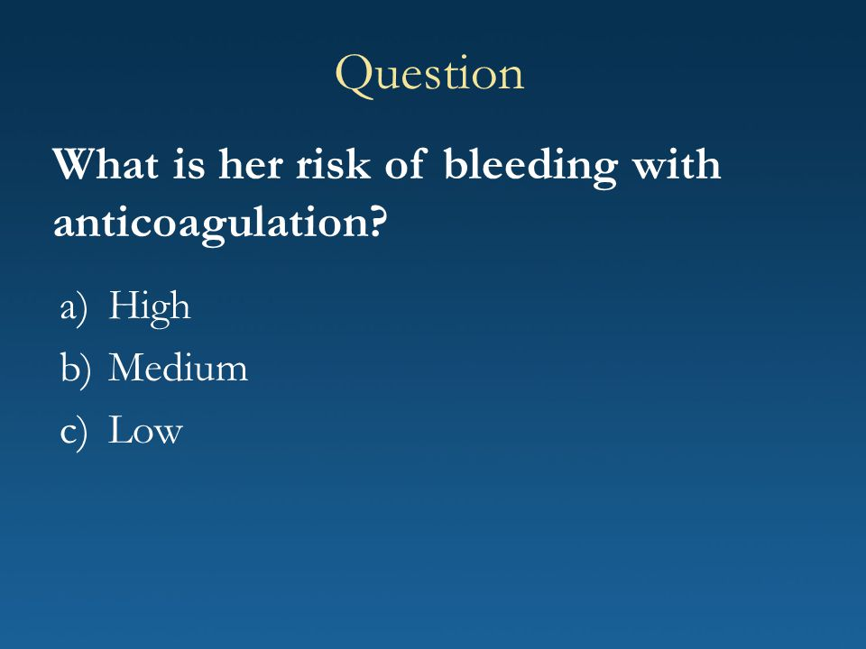 a)High b)Medium c)Low Question What is her risk of bleeding with anticoagulation?