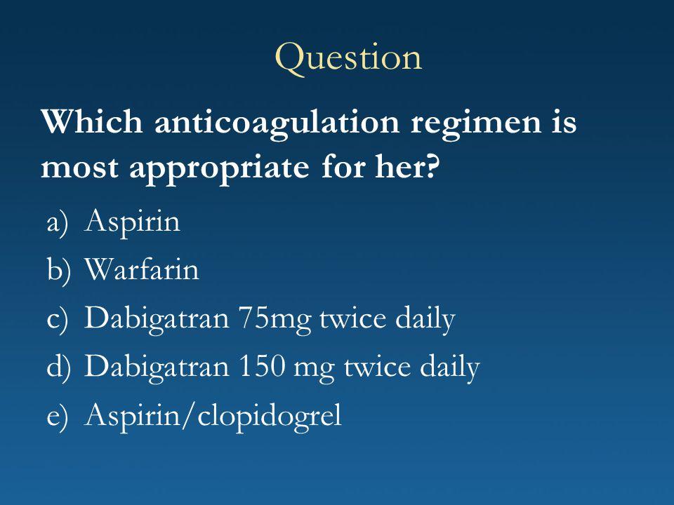 Which anticoagulation regimen is most appropriate for her? a)Aspirin b)Warfarin c)Dabigatran 75mg twice daily d)Dabigatran 150 mg twice daily e)Aspiri