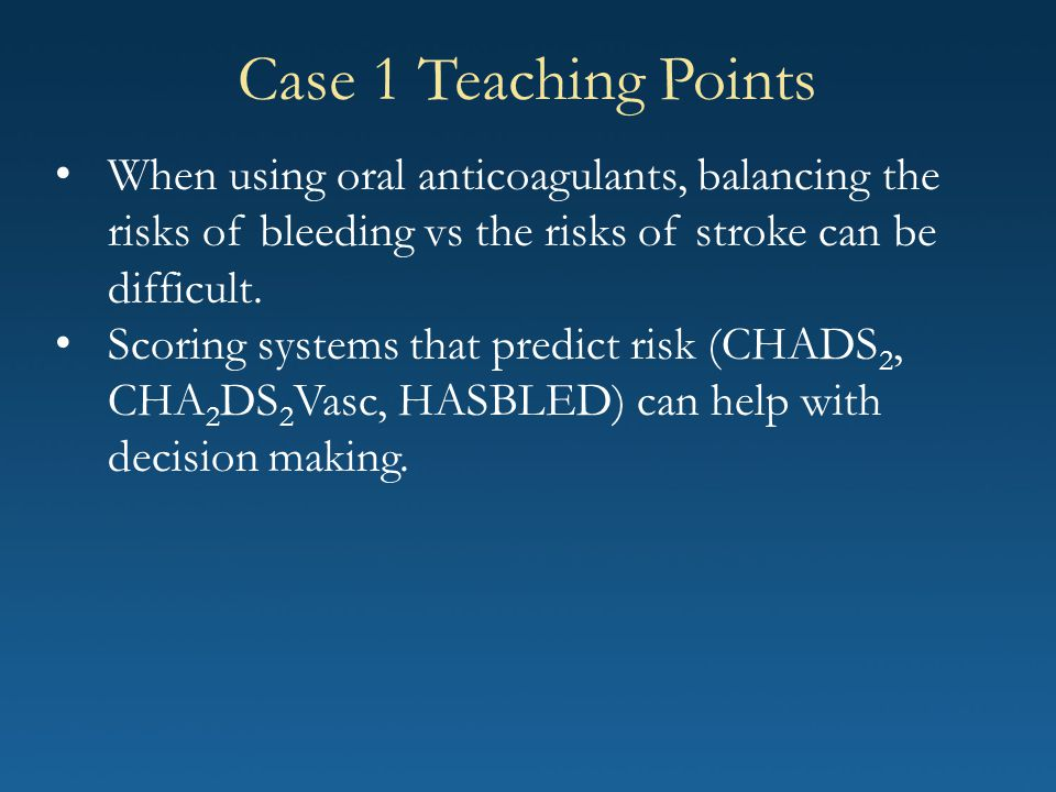Case 1 Teaching Points When using oral anticoagulants, balancing the risks of bleeding vs the risks of stroke can be difficult. Scoring systems that p