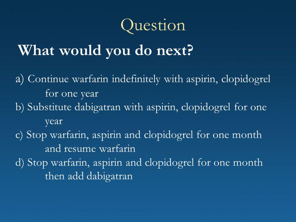 a) Continue warfarin indefinitely with aspirin, clopidogrel for one year b) Substitute dabigatran with aspirin, clopidogrel for one year c) Stop warfa