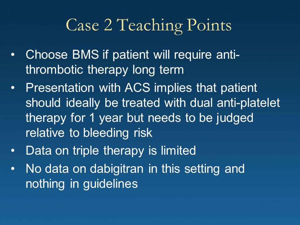 Case 2 Teaching Points Choose BMS if patient will require anti- thrombotic therapy long term Presentation with ACS implies that patient should ideally