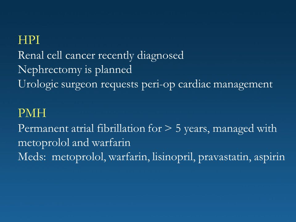 HPI Renal cell cancer recently diagnosed Nephrectomy is planned Urologic surgeon requests peri-op cardiac management PMH Permanent atrial fibrillation