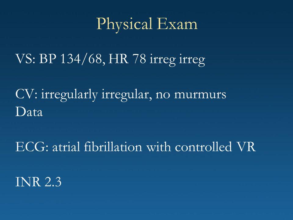 VS: BP 134/68, HR 78 irreg irreg CV: irregularly irregular, no murmurs Data ECG: atrial fibrillation with controlled VR INR 2.3 Physical Exam