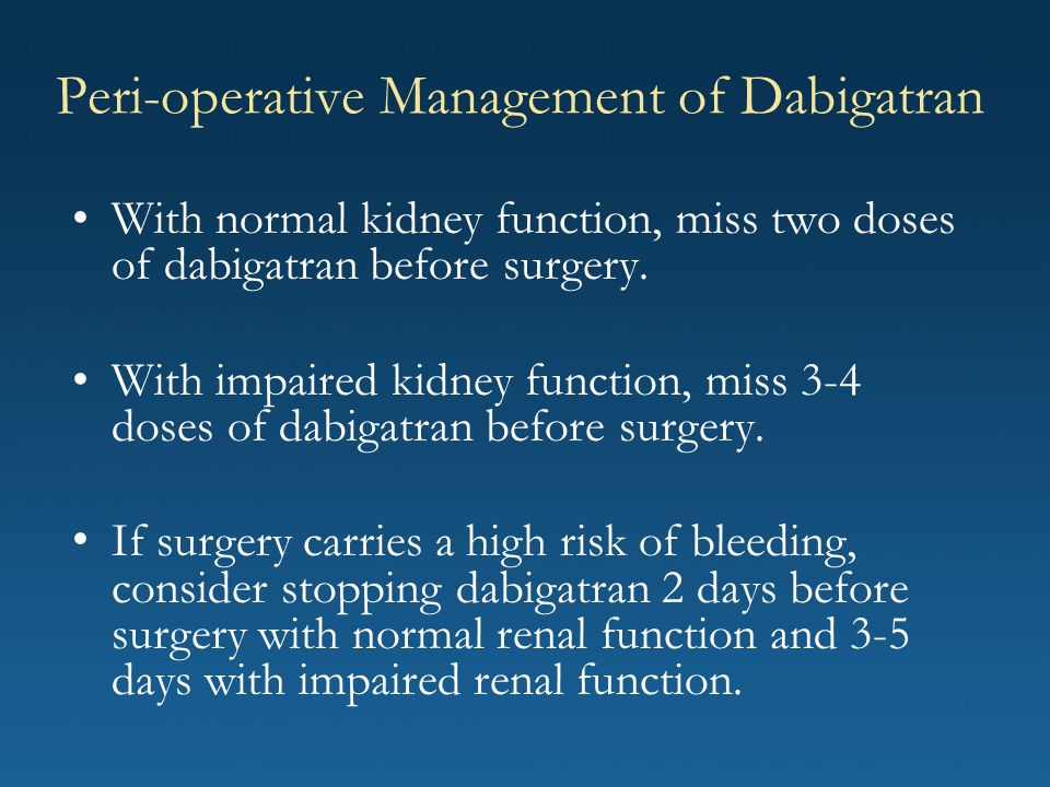 Peri-operative Management of Dabigatran With normal kidney function, miss two doses of dabigatran before surgery. With impaired kidney function, miss
