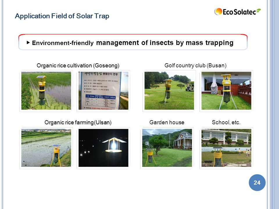 ▶ Environment-friendly management of insects by mass trapping Organic rice cultivation (Goseong) Organic rice farming(Ulsan) Golf country club (Busan) Garden houseSchool, etc.