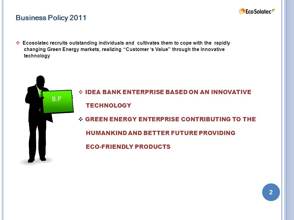 B.P 2 Business Policy 2011  Ecosolatec recruits outstanding individuals and cultivates them to cope with the rapidly changing Green Energy markets, realizing Customer 's Value through the Innovative technology  IDEA BANK ENTERPRISE BASED ON AN INNOVATIVE TECHNOLOGY  GREEN ENERGY ENTERPRISE CONTRIBUTING TO THE HUMANKIND AND BETTER FUTURE PROVIDING ECO-FRIENDLY PRODUCTS