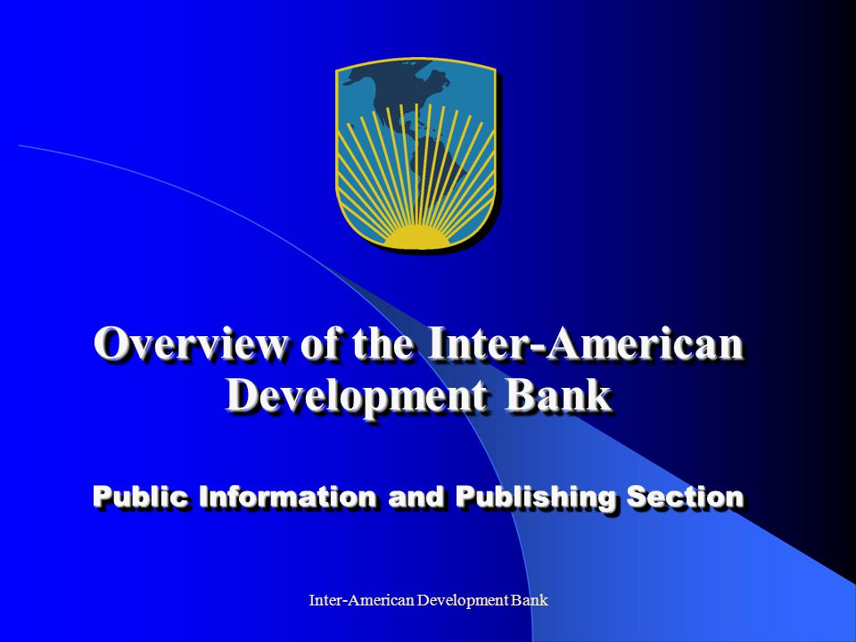 Inter-American Development Bank Basic Facts: the IDB Group  Founded in 1959, oldest and largest of the regional multilateral development banks  Largest source of development finance for Latin America  46 Member countries - 26 Borrowing - 20 Non-borrowing