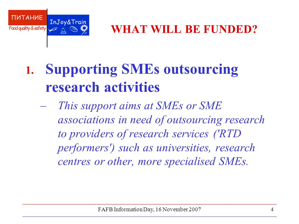 FAFB Information Day, 16 November 20075 Implemented via two distinct schemes  Research for SMEs - targeting mainly low to medium technology SMEs with little or no research capability, but also high-tech SMEs who need to outsource research to complement their core research capability.