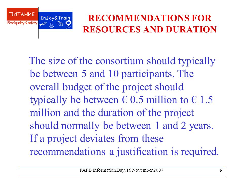 FAFB Information Day, 16 November 20079 RECOMMENDATIONS FOR RESOURCES AND DURATION The size of the consortium should typically be between 5 and 10 par