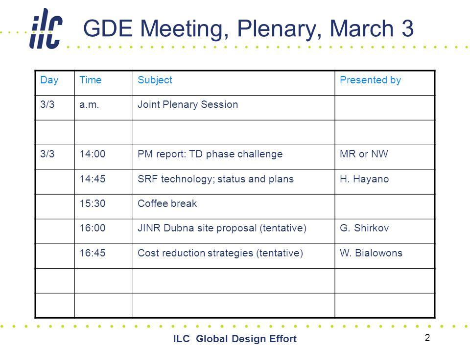 ILC Global Design Effort 2 GDE Meeting, Plenary, March 3 DayTimeSubjectPresented by 3/3a.m.Joint Plenary Session 3/314:00PM report: TD phase challengeMR or NW 14:45SRF technology; status and plansH.