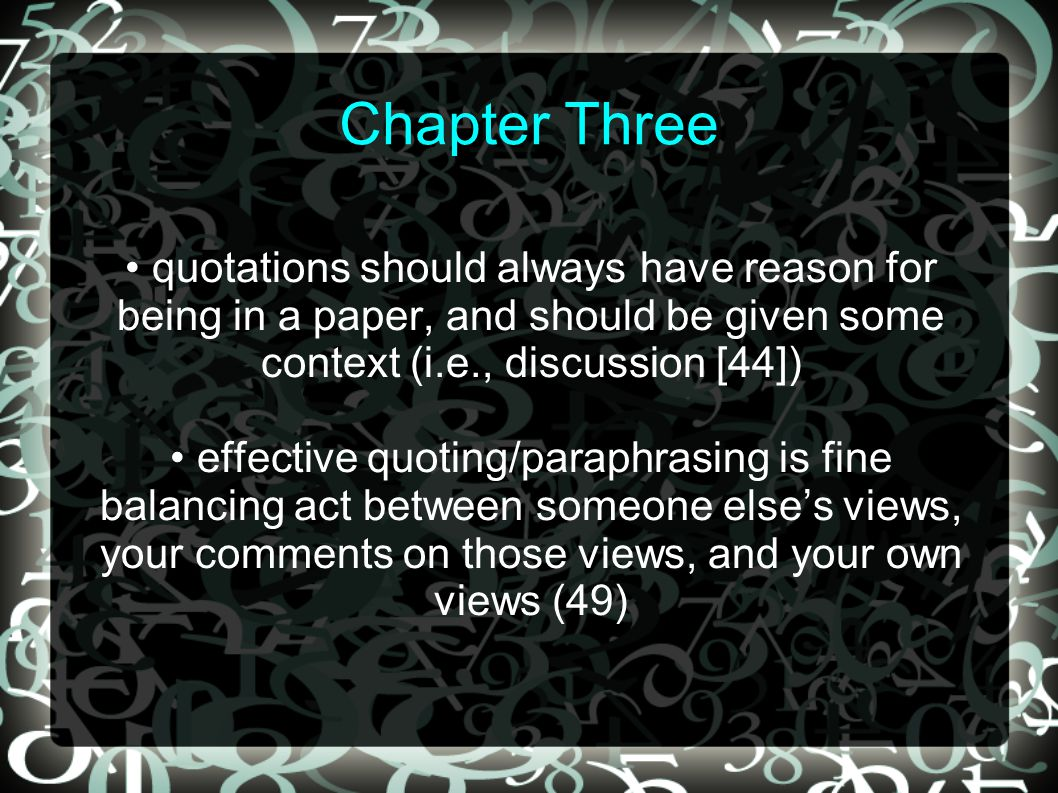 Chapter Three quotations should always have reason for being in a paper, and should be given some context (i.e., discussion [44]) effective quoting/paraphrasing is fine balancing act between someone else's views, your comments on those views, and your own views (49)