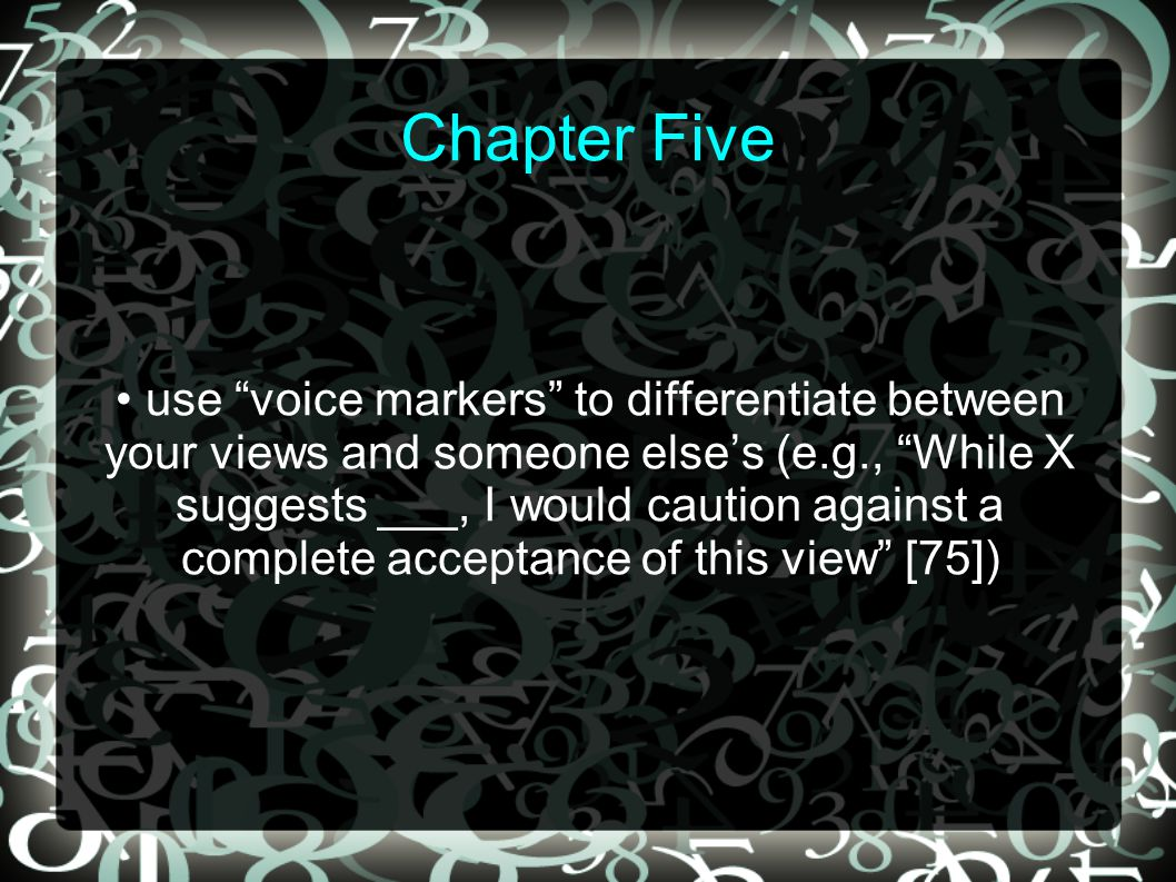 Chapter Five use voice markers to differentiate between your views and someone else's (e.g., While X suggests ___, I would caution against a complete acceptance of this view [75])