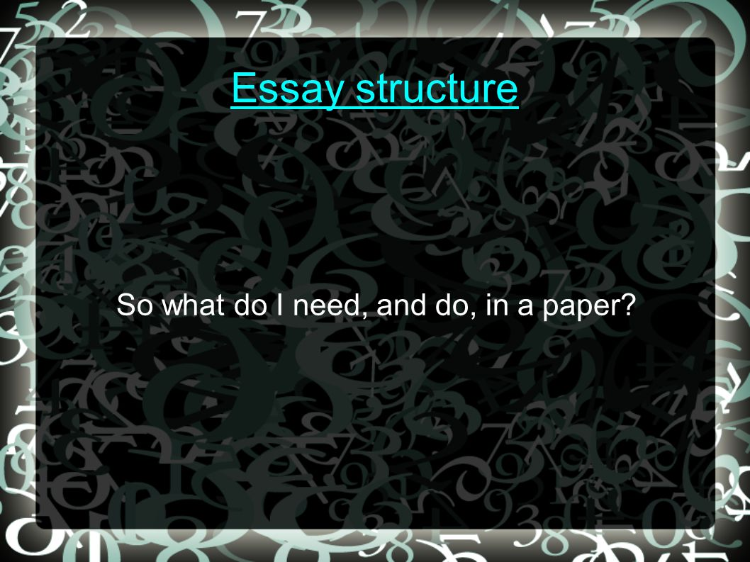 Essay structure So what do I need, and do, in a paper