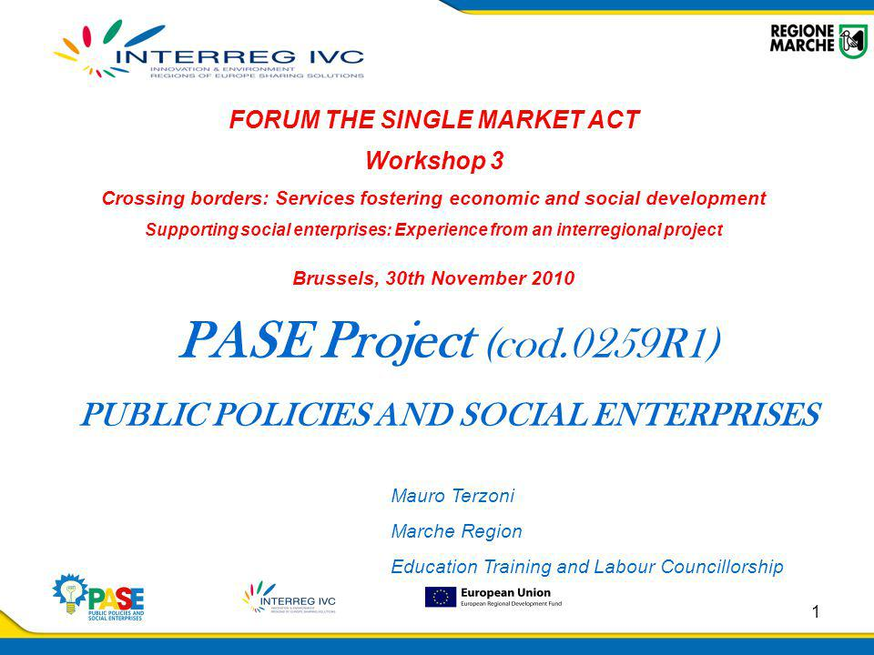 1 PASE Project (cod.0259R1) PUBLIC POLICIES AND SOCIAL ENTERPRISES FORUM THE SINGLE MARKET ACT Workshop 3 Crossing borders: Services fostering economic and social development Supporting social enterprises: Experience from an interregional project Brussels, 30th November 2010 Mauro Terzoni Marche Region Education Training and Labour Councillorship