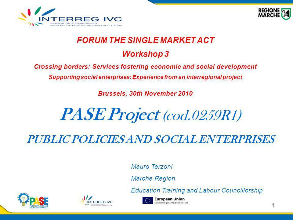 1 PASE Project (cod.0259R1) PUBLIC POLICIES AND SOCIAL ENTERPRISES FORUM THE SINGLE MARKET ACT Workshop 3 Crossing borders: Services fostering economi