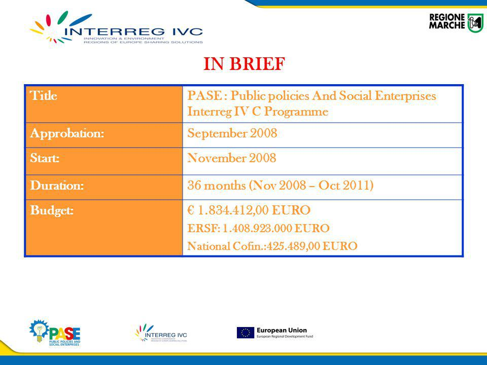 IN BRIEF TitlePASE : Public policies And Social Enterprises Interreg IV C Programme Approbation:September 2008 Start:November 2008 Duration:36 months (Nov 2008 – Oct 2011) Budget:€ 1.834.412,00 EURO ERSF: 1.408.923.000 EURO National Cofin.:425.489,00 EURO