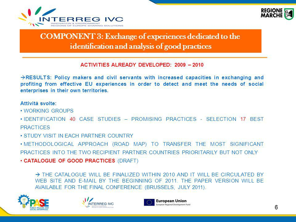 6 COMPONENT 3: Exchange of experiences dedicated to the identification and analysis of good practices ACTIVITIES ALREADY DEVELOPED: 2009 – 2010  RESULTS: Policy makers and civil servants with increased capacities in exchanging and profiting from effective EU experiences in order to detect and meet the needs of social enterprises in their own territories.