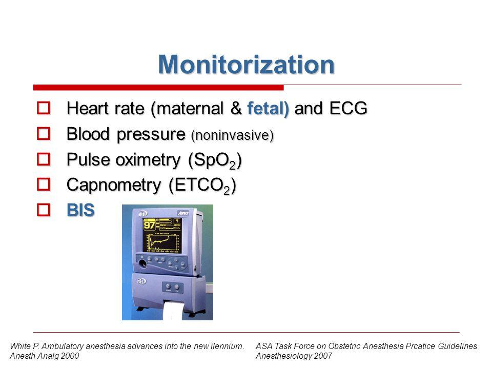 Monitorization  Heart rate (maternal & fetal) and ECG  Blood pressure (noninvasive)  Pulse oximetry (SpO 2 )  Capnometry (ETCO 2 )  BIS ASA Task