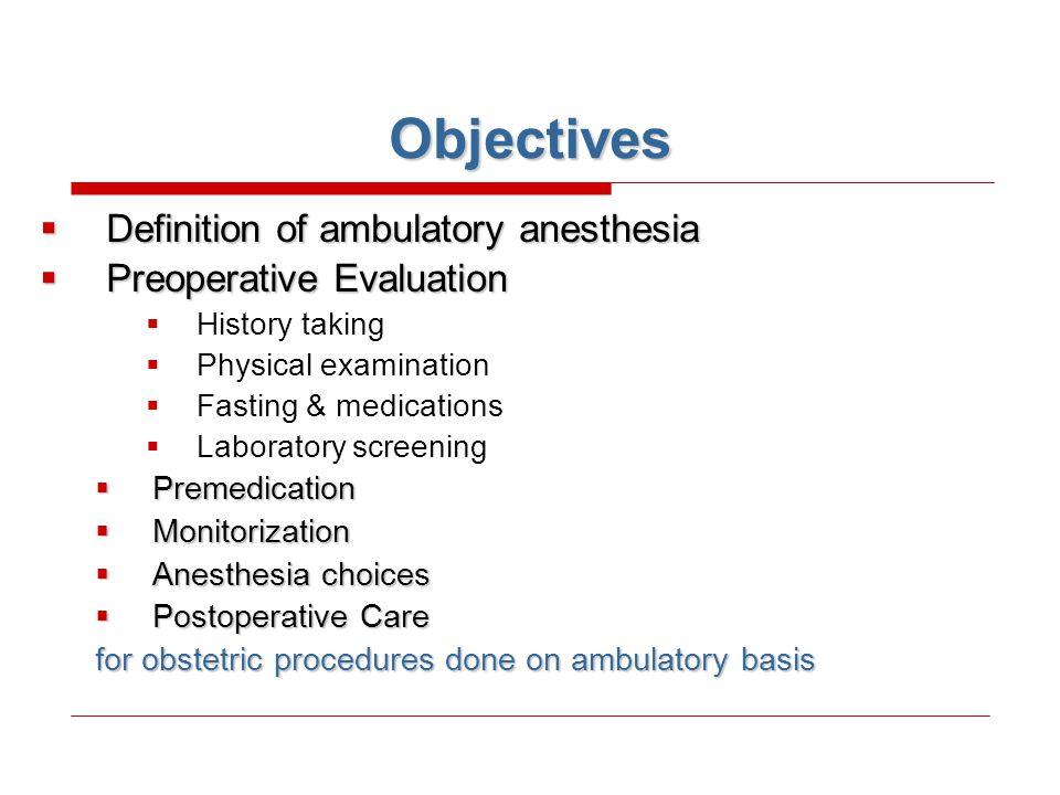 Objectives  Definition of ambulatory anesthesia  Preoperative Evaluation  History taking  Physical examination  Fasting & medications  Laborator