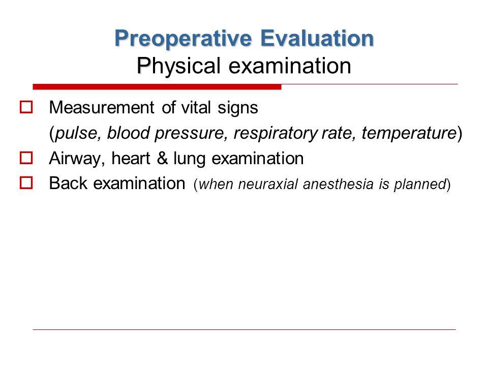 Preoperative Evaluation P Preoperative Evaluation Physical examination  Measurement of vital signs (pulse, blood pressure, respiratory rate, temperat
