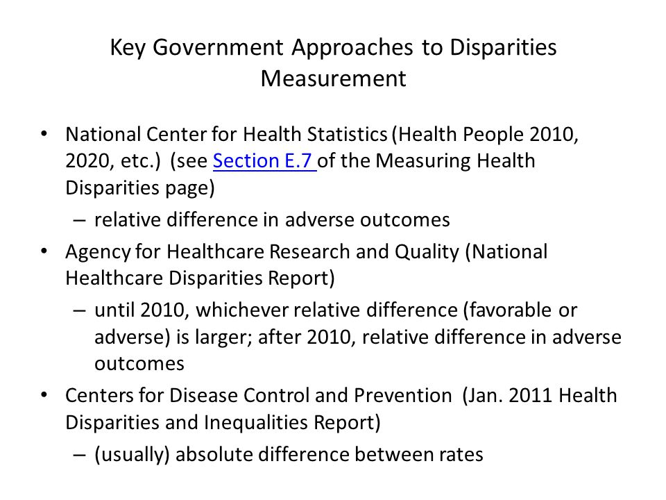 Key Government Approaches to Disparities Measurement National Center for Health Statistics (Health People 2010, 2020, etc.) (see Section E.7 of the Measuring Health Disparities page)Section E.7 – relative difference in adverse outcomes Agency for Healthcare Research and Quality (National Healthcare Disparities Report) – until 2010, whichever relative difference (favorable or adverse) is larger; after 2010, relative difference in adverse outcomes Centers for Disease Control and Prevention (Jan.