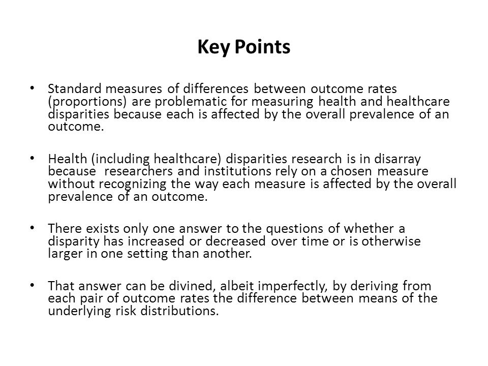 Key Points Standard measures of differences between outcome rates (proportions) are problematic for measuring health and healthcare disparities because each is affected by the overall prevalence of an outcome.
