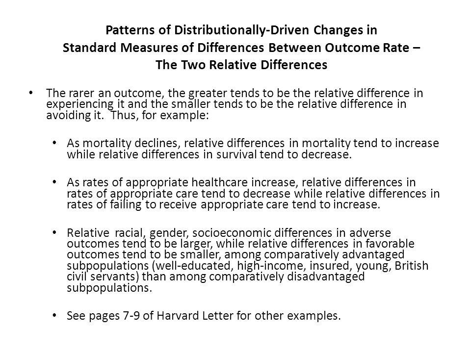 Patterns of Distributionally-Driven Changes in Standard Measures of Differences Between Outcome Rate – The Two Relative Differences The rarer an outcome, the greater tends to be the relative difference in experiencing it and the smaller tends to be the relative difference in avoiding it.