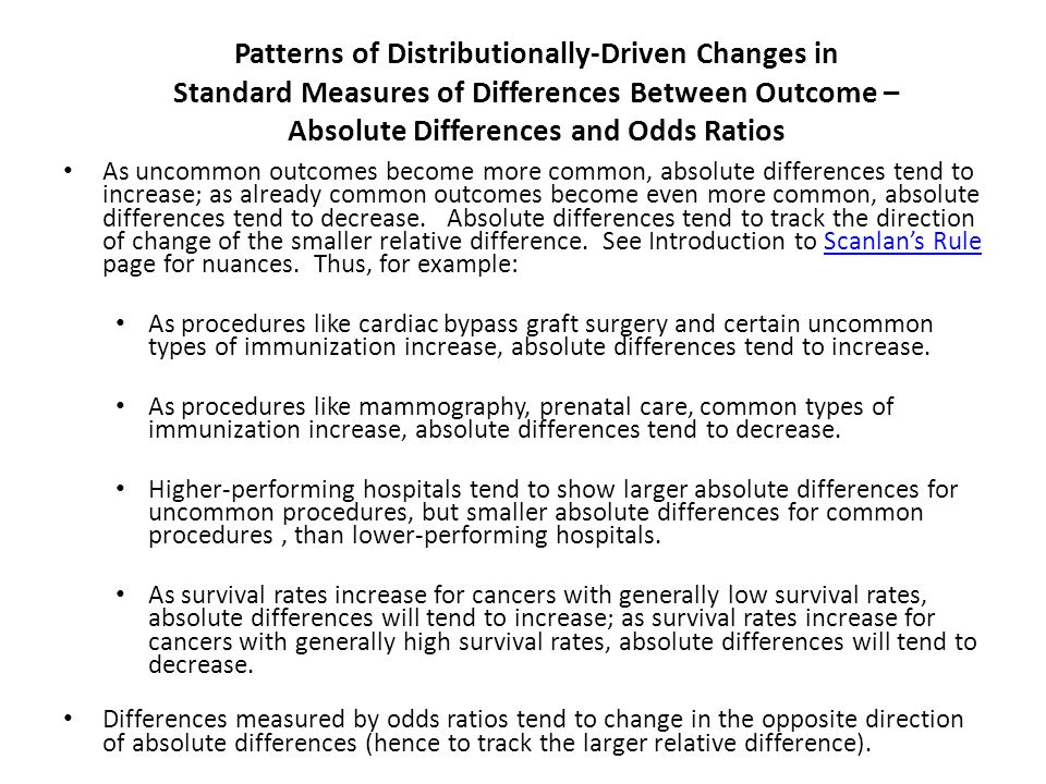 Patterns of Distributionally-Driven Changes in Standard Measures of Differences Between Outcome – Absolute Differences and Odds Ratios As uncommon outcomes become more common, absolute differences tend to increase; as already common outcomes become even more common, absolute differences tend to decrease.