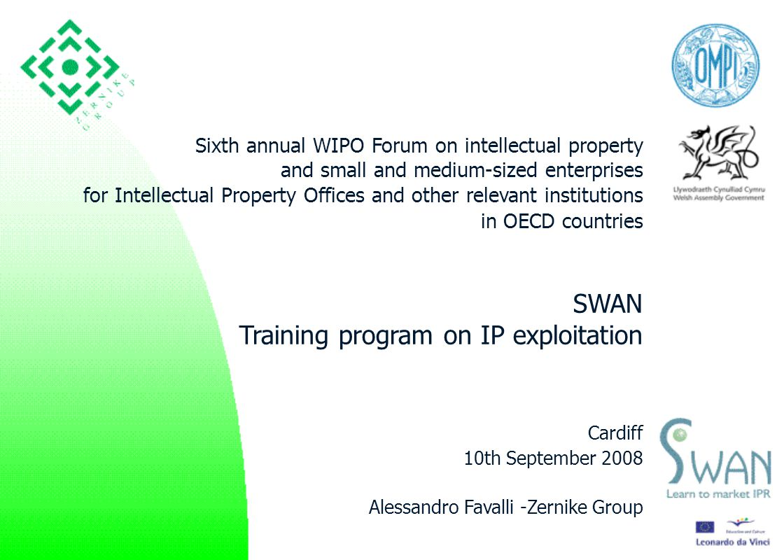 1 Sixth annual WIPO Forum on intellectual property and small and medium-sized enterprises for Intellectual Property Offices and other relevant institutions in OECD countries SWAN Training program on IP exploitation Cardiff 10th September 2008 Alessandro Favalli -Zernike Group