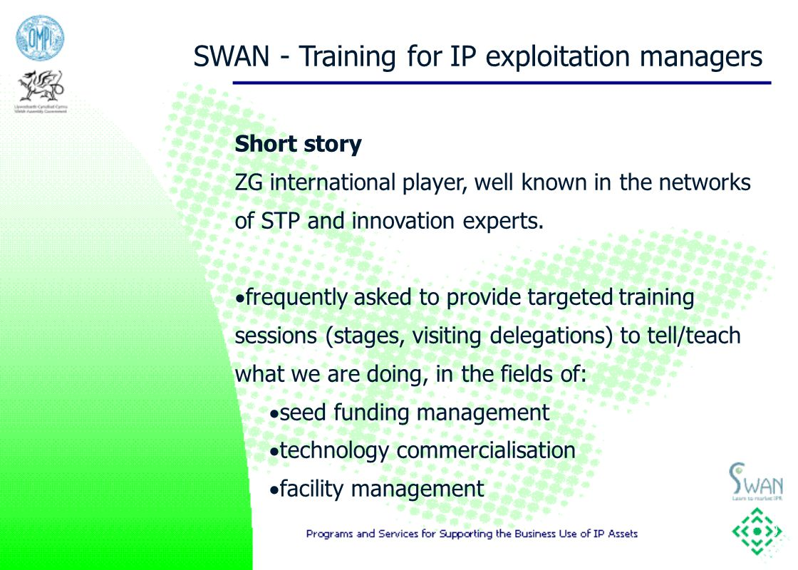 9 SWAN - Training for IP exploitation managers Short story ZG international player, well known in the networks of STP and innovation experts.