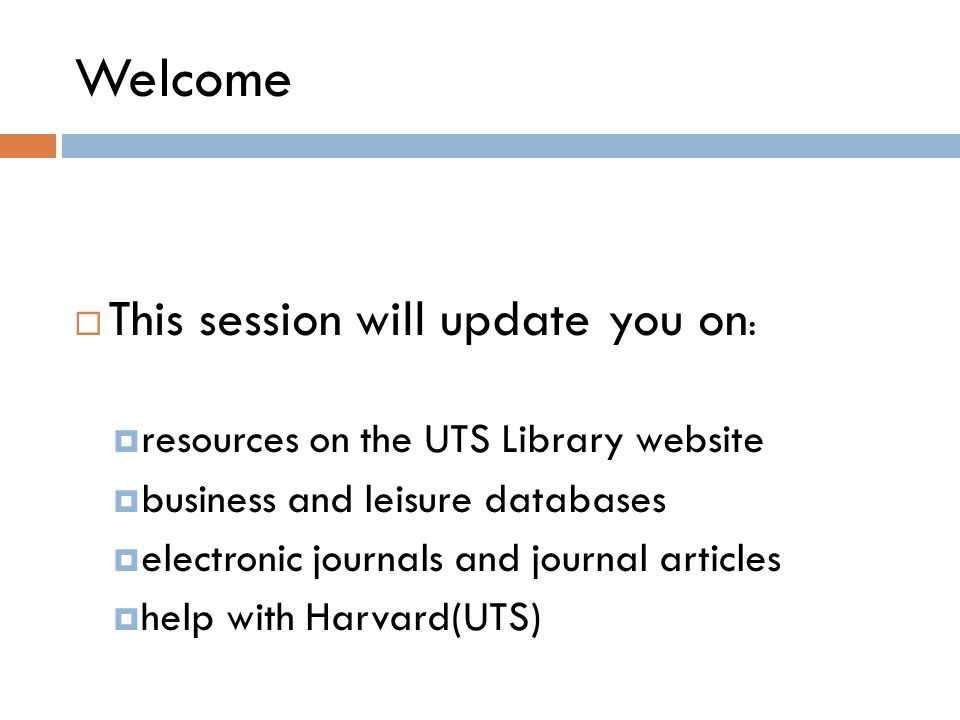Welcome  This session will update you on :  resources on the UTS Library website  business and leisure databases  electronic journals and journal articles  help with Harvard(UTS)