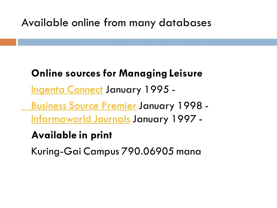 Available online from many databases Online sources for Managing Leisure Ingenta ConnectIngenta Connect January 1995 - Business Source PremierBusiness Source Premier January 1998 - Informaworld Journals January 1997 - Informaworld Journals Available in print Kuring-Gai Campus 790.06905 mana