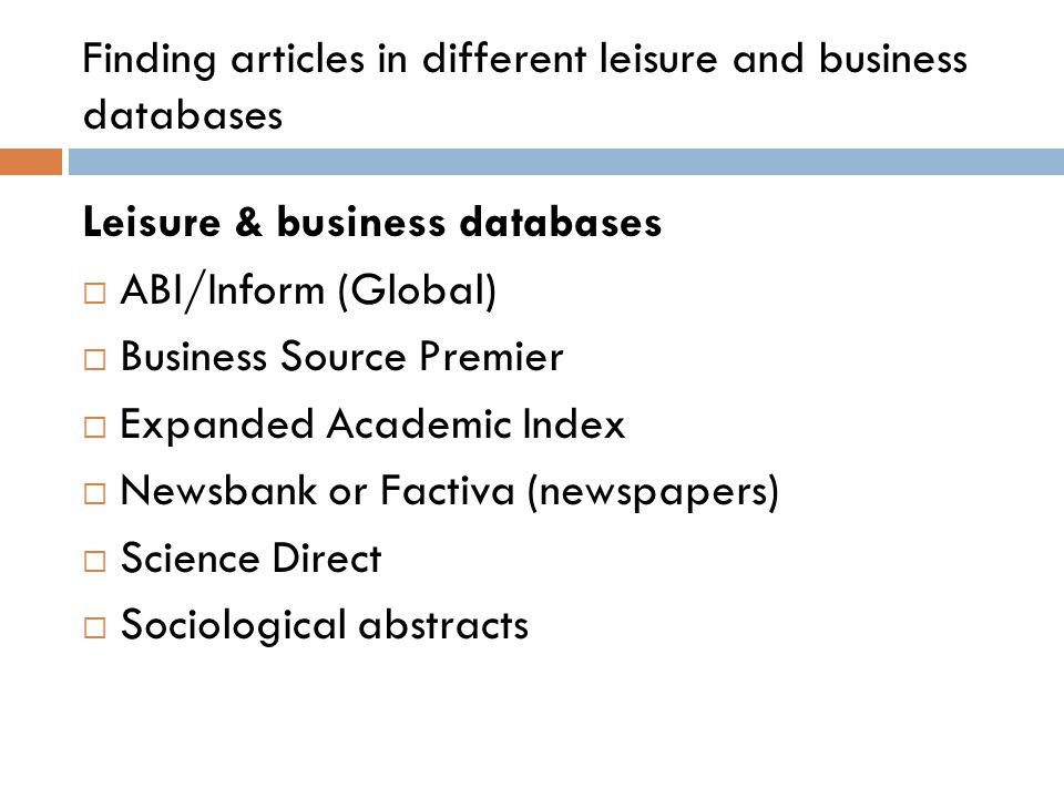 Finding articles in different leisure and business databases Leisure & business databases  ABI/Inform (Global)  Business Source Premier  Expanded Academic Index  Newsbank or Factiva (newspapers)  Science Direct  Sociological abstracts