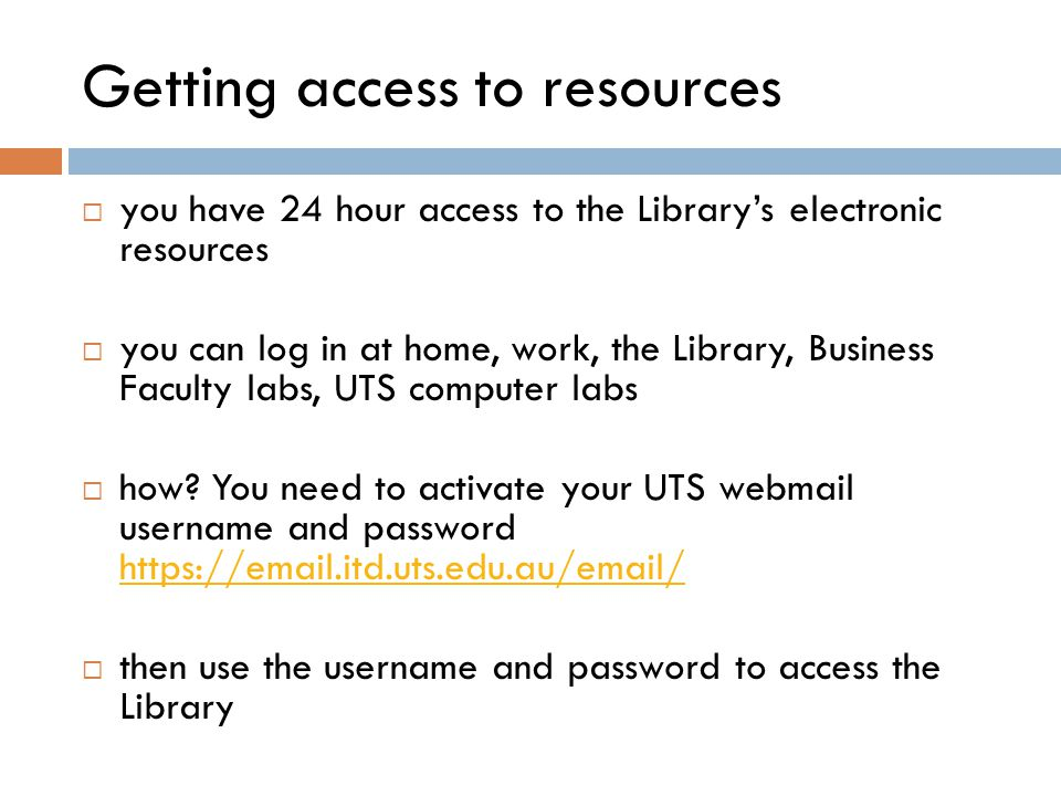 Getting access to resources  you have 24 hour access to the Library's electronic resources  you can log in at home, work, the Library, Business Faculty labs, UTS computer labs  how.