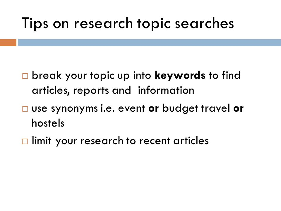 Tips on research topic searches  break your topic up into keywords to find articles, reports and information  use synonyms i.e. event or budget trav