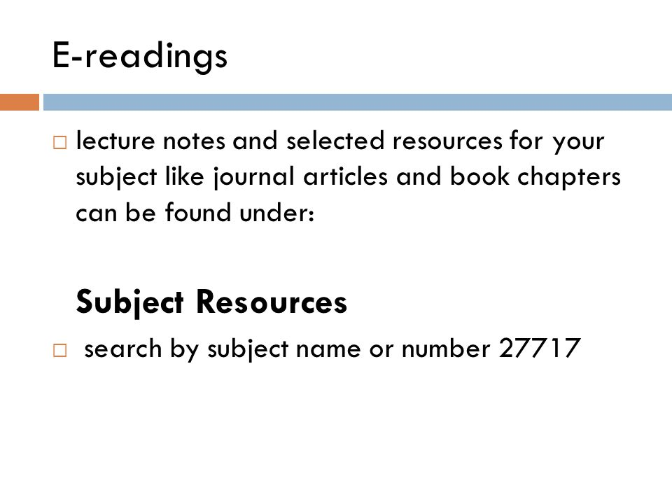 E-readings  lecture notes and selected resources for your subject like journal articles and book chapters can be found under: Subject Resources  search by subject name or number 27717
