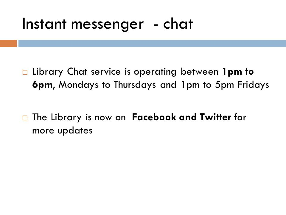 Instant messenger - chat  Library Chat service is operating between 1pm to 6pm, Mondays to Thursdays and 1pm to 5pm Fridays  The Library is now on Facebook and Twitter for more updates