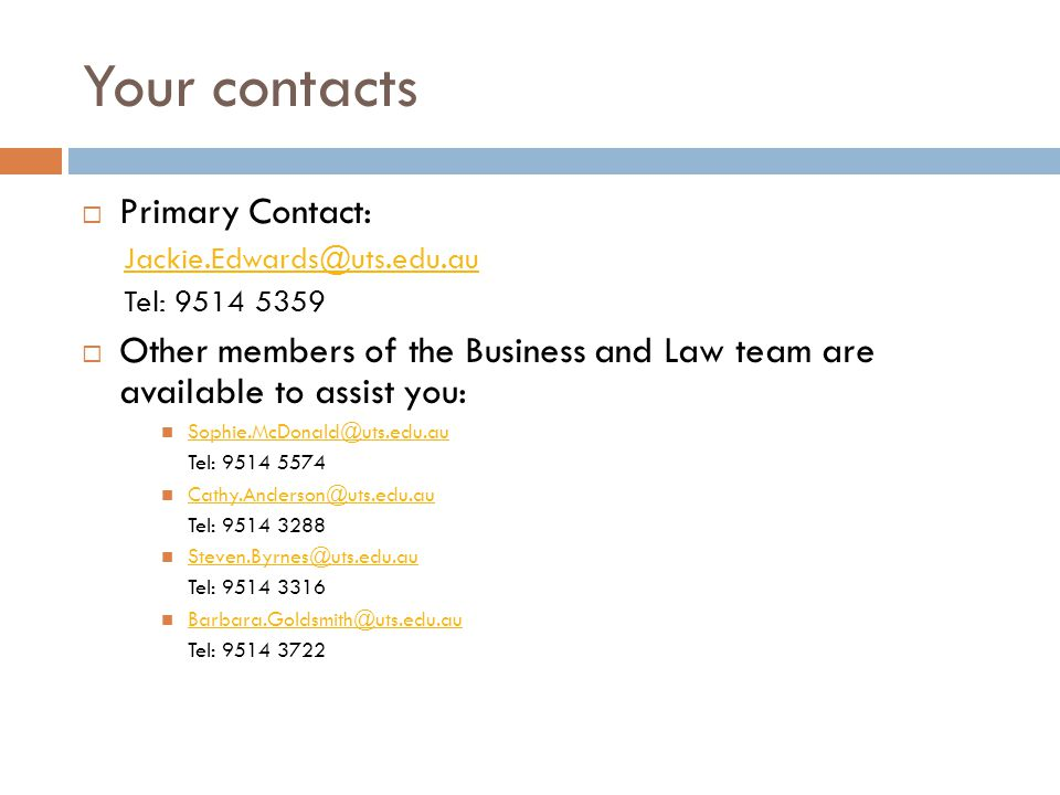 Your contacts  Primary Contact: Jackie.Edwards@uts.edu.au Tel: 9514 5359  Other members of the Business and Law team are available to assist you: So