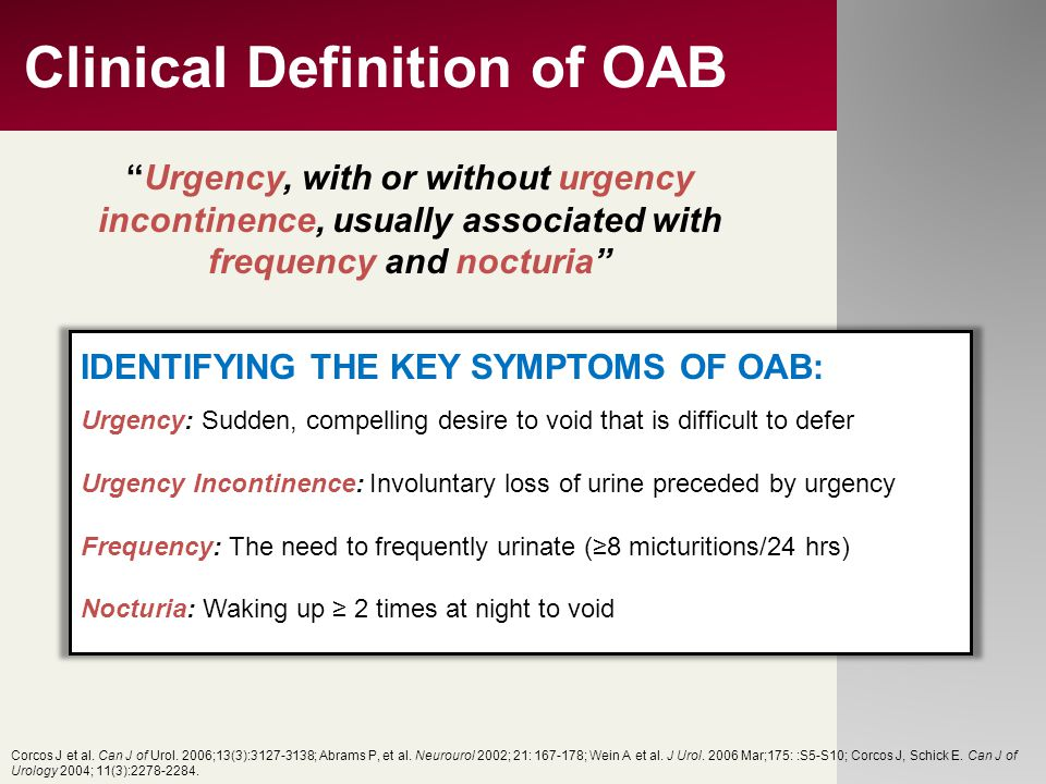 Clinical Definition of OAB IDENTIFYING THE KEY SYMPTOMS OF OAB: Urgency: Sudden, compelling desire to void that is difficult to defer Urgency Incontin
