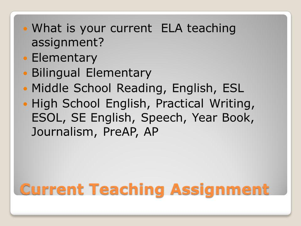 Current Teaching Assignment What is your current ELA teaching assignment? Elementary Bilingual Elementary Middle School Reading, English, ESL High Sch