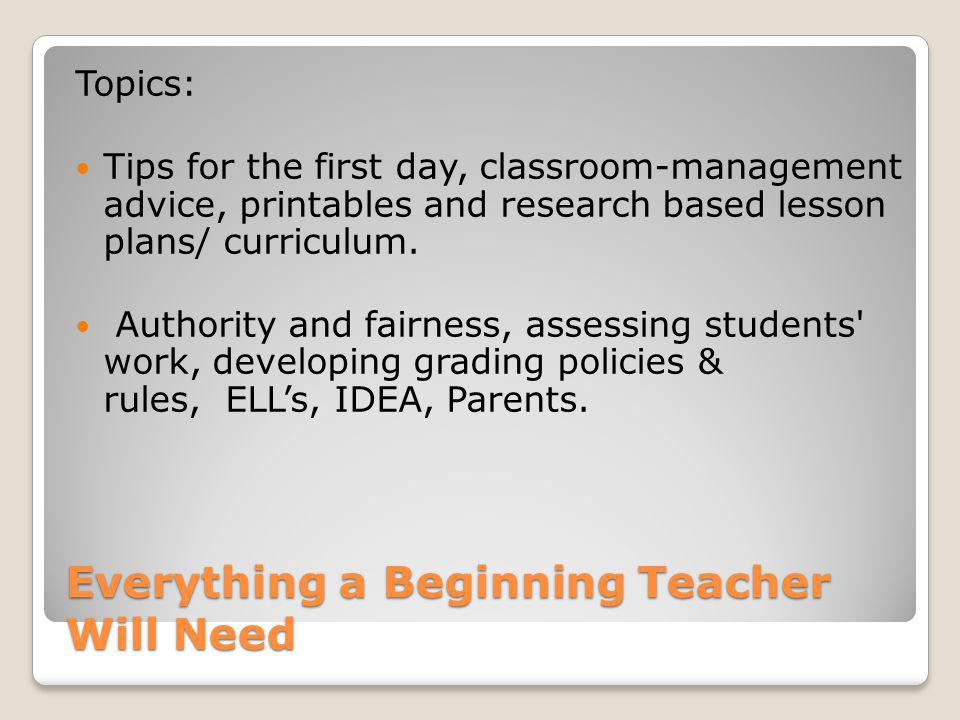 Everything a Beginning Teacher Will Need Topics: Tips for the first day, classroom-management advice, printables and research based lesson plans/ curr