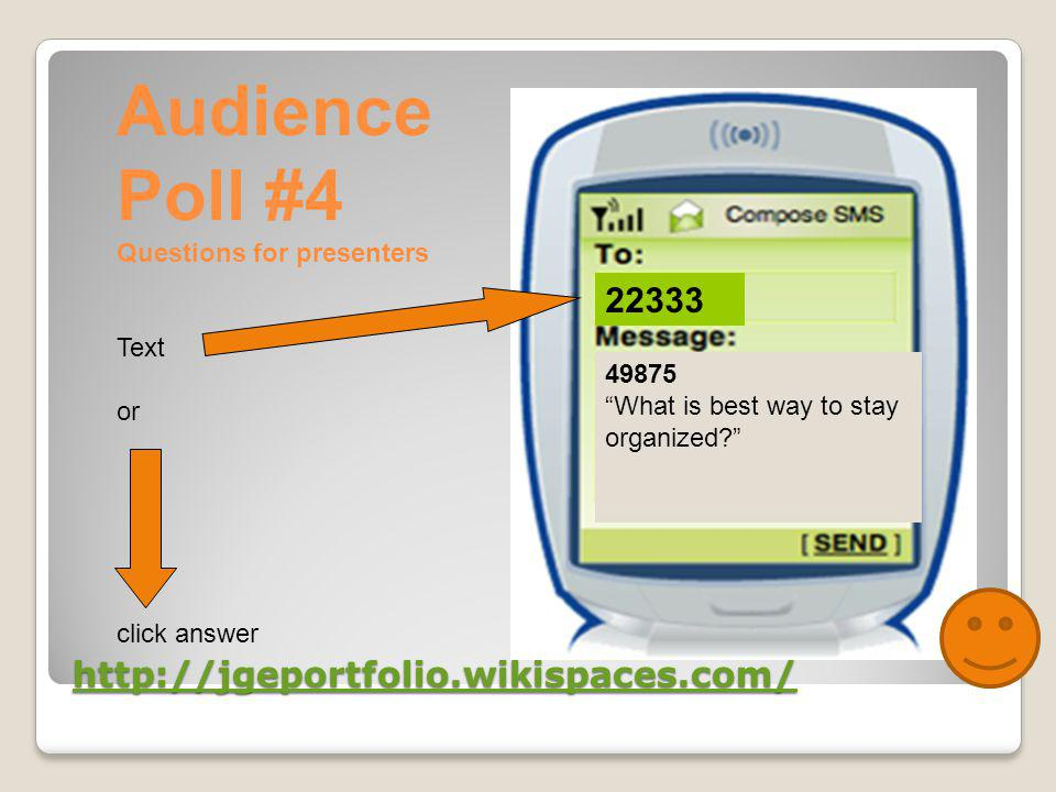 http://jgeportfolio.wikispaces.com/ 22333 49875 What is best way to stay organized Audience Poll #4 Questions for presenters Text or click answer