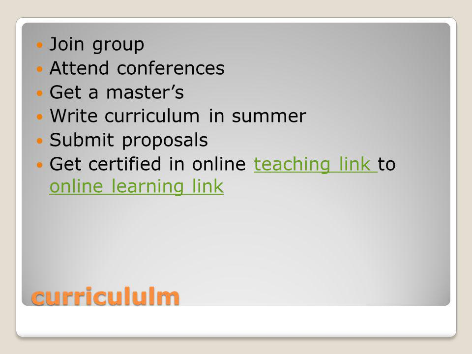 curricululm Join group Attend conferences Get a master's Write curriculum in summer Submit proposals Get certified in online teaching link to online learning linkteaching link online learning link