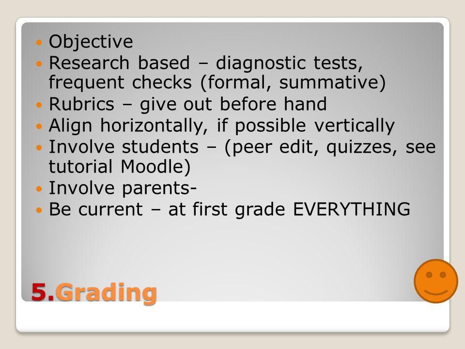 5.Grading Objective Research based – diagnostic tests, frequent checks (formal, summative) Rubrics – give out before hand Align horizontally, if possible vertically Involve students – (peer edit, quizzes, see tutorial Moodle) Involve parents- Be current – at first grade EVERYTHING