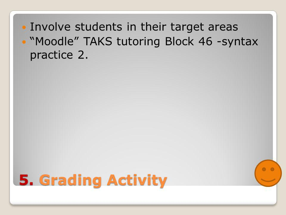 "5. Grading Activity Involve students in their target areas ""Moodle"" TAKS tutoring Block 46 -syntax practice 2."