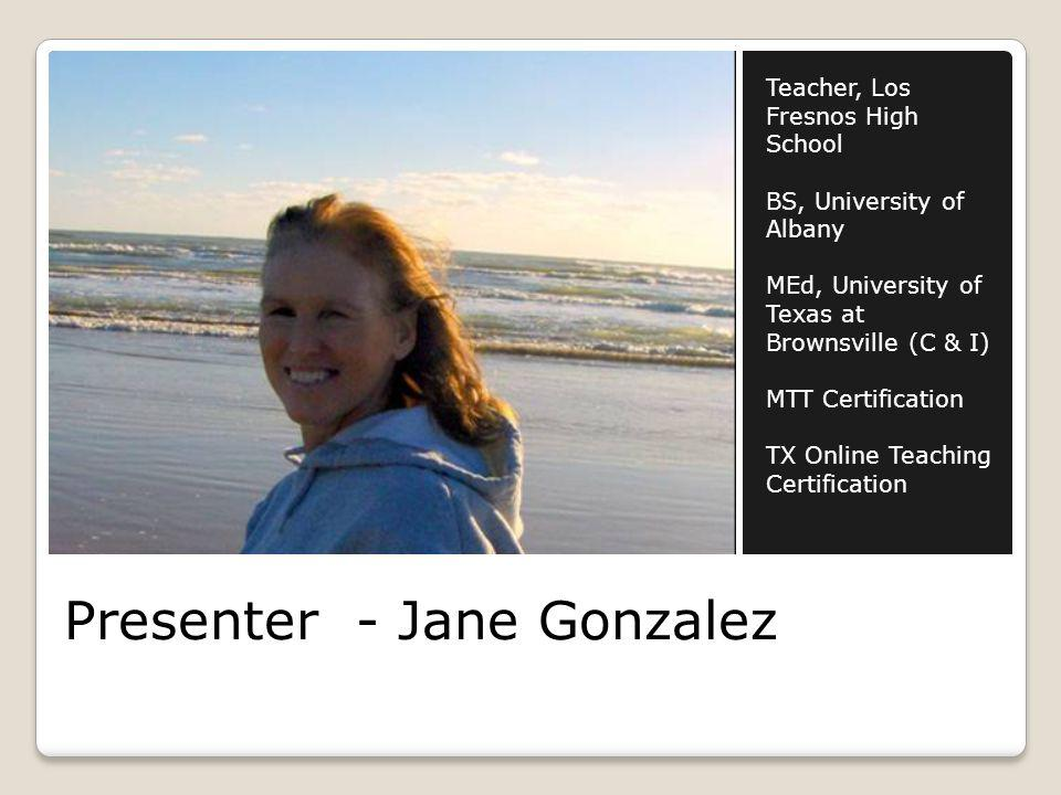 Presenter - Jane Gonzalez Teacher, Los Fresnos High School BS, University of Albany MEd, University of Texas at Brownsville (C & I) MTT Certification TX Online Teaching Certification