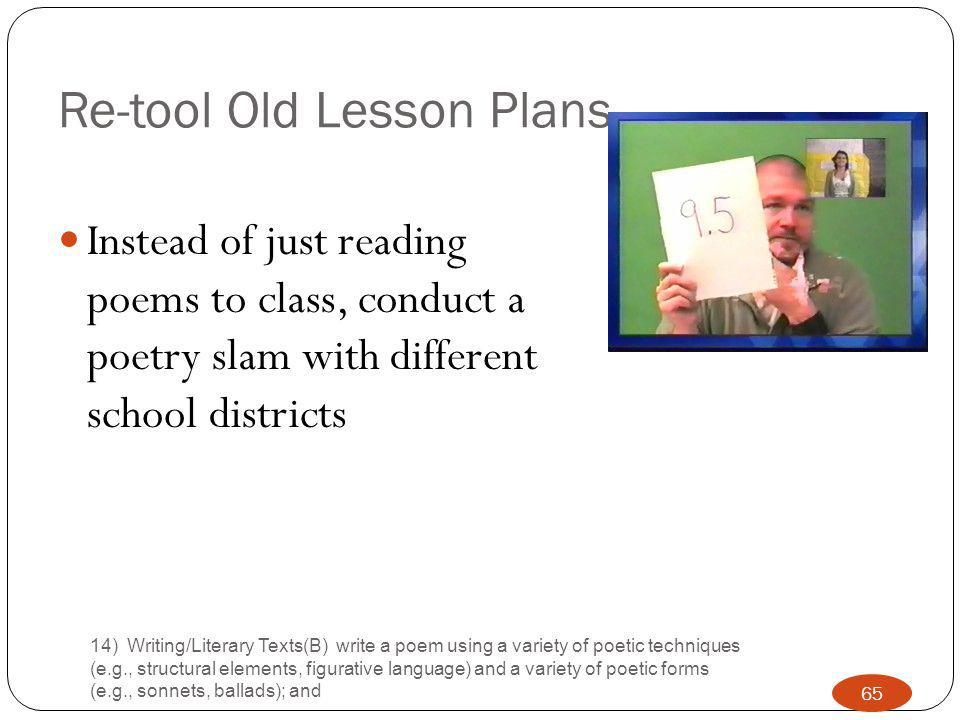 Re-tool Old Lesson Plans Instead of just reading poems to class, conduct a poetry slam with different school districts 14) Writing/Literary Texts(B) write a poem using a variety of poetic techniques (e.g., structural elements, figurative language) and a variety of poetic forms (e.g., sonnets, ballads); and 65