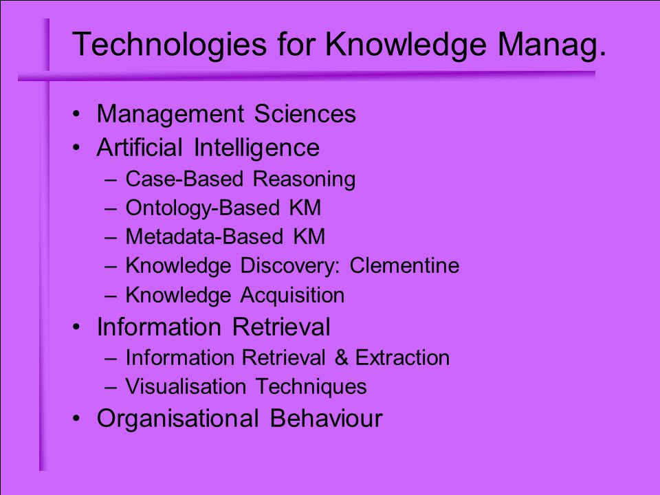 Technologies for Knowledge Manag. Management Sciences Artificial Intelligence –Case-Based Reasoning –Ontology-Based KM –Metadata-Based KM –Knowledge D