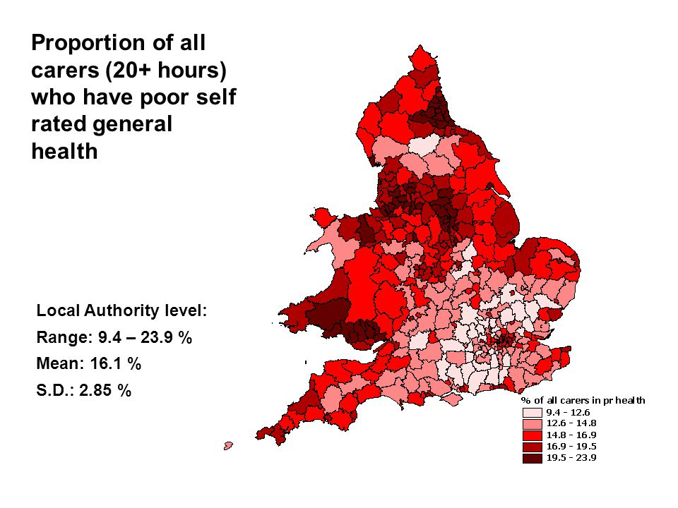 Proportion of all carers (20+ hours) who have poor self rated general health Local Authority level: Range: 9.4 – 23.9 % Mean: 16.1 % S.D.: 2.85 %
