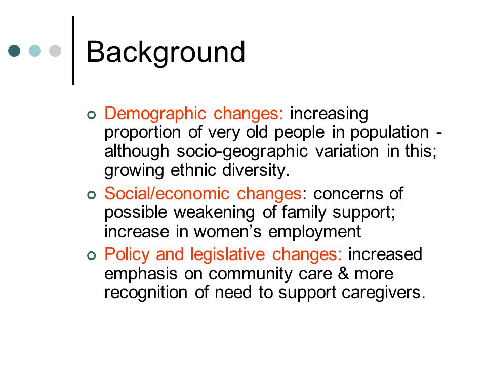 Background Demographic changes: increasing proportion of very old people in population - although socio-geographic variation in this; growing ethnic diversity.